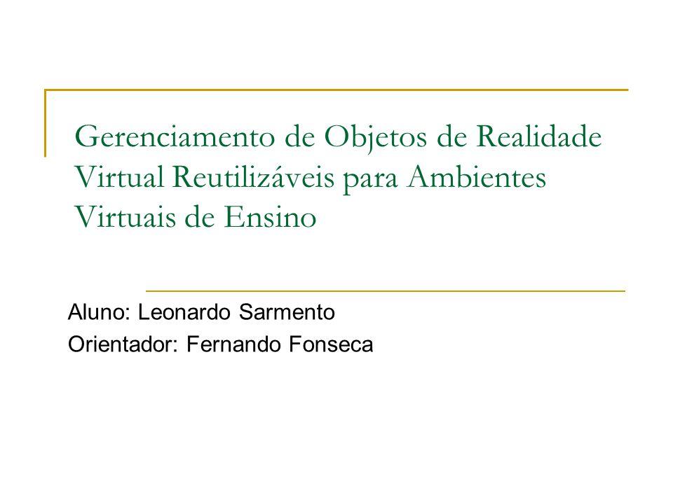 Gerenciamento de Objetos de Realidade Virtual Reutilizáveis para Ambientes Virtuais de Ensino Aluno: Leonardo Sarmento Orientador: Fernando Fonseca