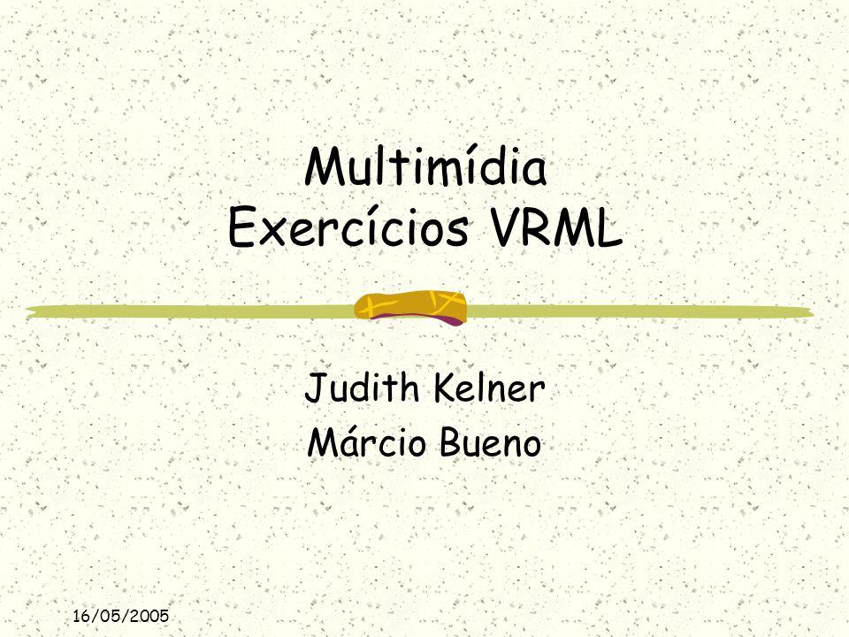 16/05/2005 Multimídia Exercícios VRML Judith Kelner Márcio Bueno