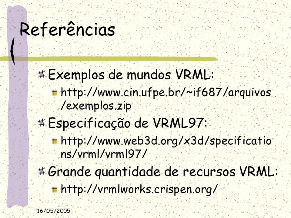 16/05/2005 Referências Exemplos de mundos VRML: http://www.cin.ufpe.br/~if687/arquivos /exemplos.zip Especificação de VRML97: http://www.web3d.org/x3d