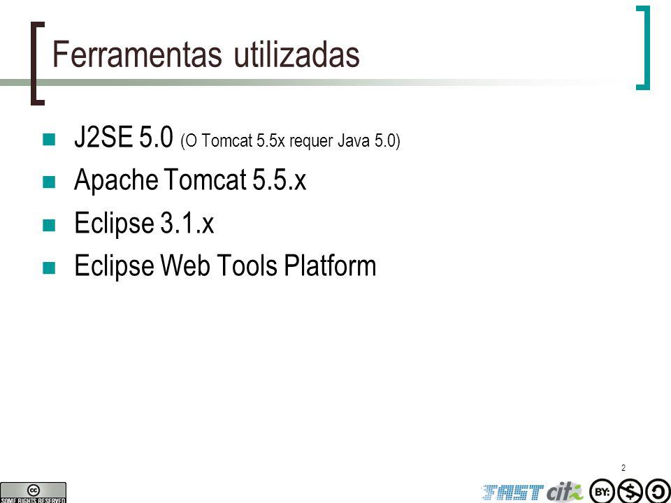 2 Ferramentas utilizadas J2SE 5.0 (O Tomcat 5.5x requer Java 5.0) Apache Tomcat 5.5.x Eclipse 3.1.x Eclipse Web Tools Platform