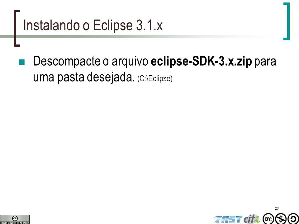 20 Instalando o Eclipse 3.1.x Descompacte o arquivo eclipse-SDK-3.x.zip para uma pasta desejada. (C:\Eclipse)