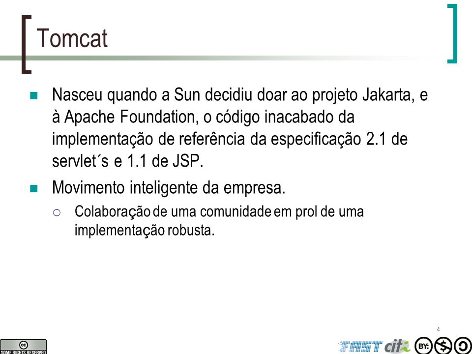 4 Tomcat Nasceu quando a Sun decidiu doar ao projeto Jakarta, e à Apache Foundation, o código inacabado da implementação de referência da especificaçã