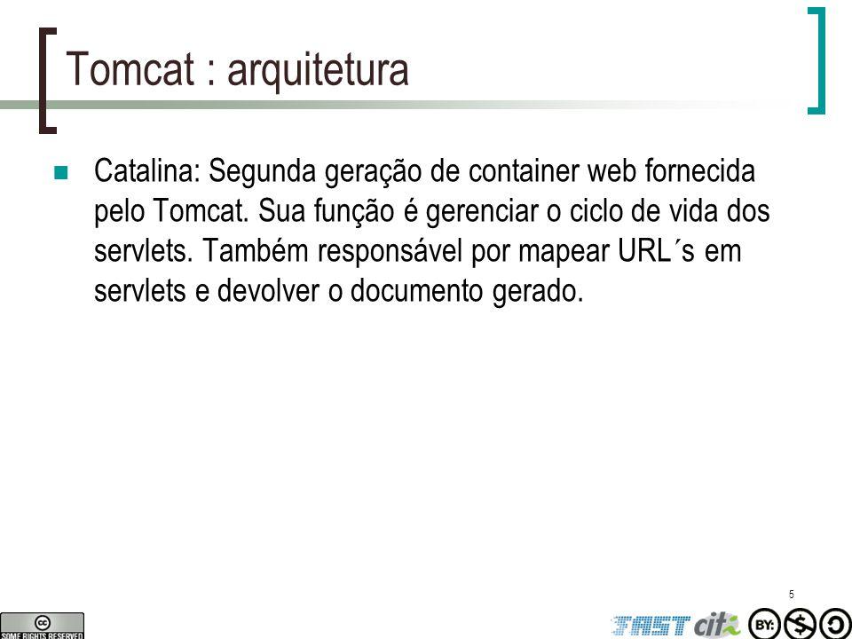 5 Tomcat : arquitetura Catalina: Segunda geração de container web fornecida pelo Tomcat. Sua função é gerenciar o ciclo de vida dos servlets. Também r
