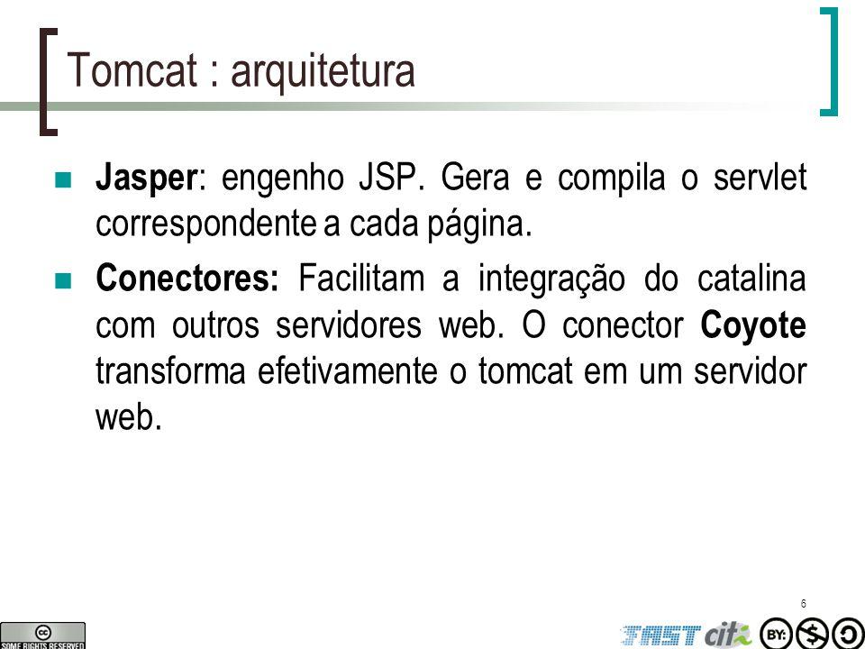 6 Tomcat : arquitetura Jasper : engenho JSP. Gera e compila o servlet correspondente a cada página. Conectores: Facilitam a integração do catalina com