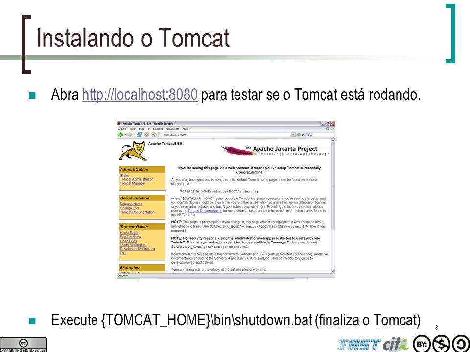 8 Instalando o Tomcat Abra http://localhost:8080 para testar se o Tomcat está rodando.http://localhost:8080 Execute {TOMCAT_HOME}\bin\shutdown.bat (fi