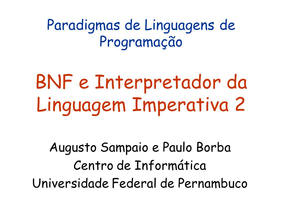 Paradigmas de Linguagens de Programação BNF e Interpretador da Linguagem Imperativa 2 Augusto Sampaio e Paulo Borba Centro de Informática Universidade