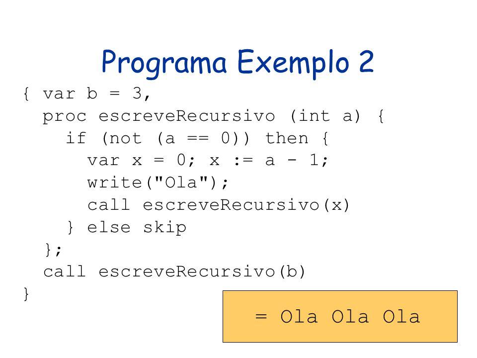 Programa Exemplo 2 { var b = 3, proc escreveRecursivo (int a) { if (not (a == 0)) then { var x = 0; x := a - 1; write(