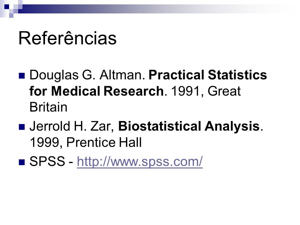 Referências Douglas G. Altman. Practical Statistics for Medical Research. 1991, Great Britain Jerrold H. Zar, Biostatistical Analysis. 1999, Prentice