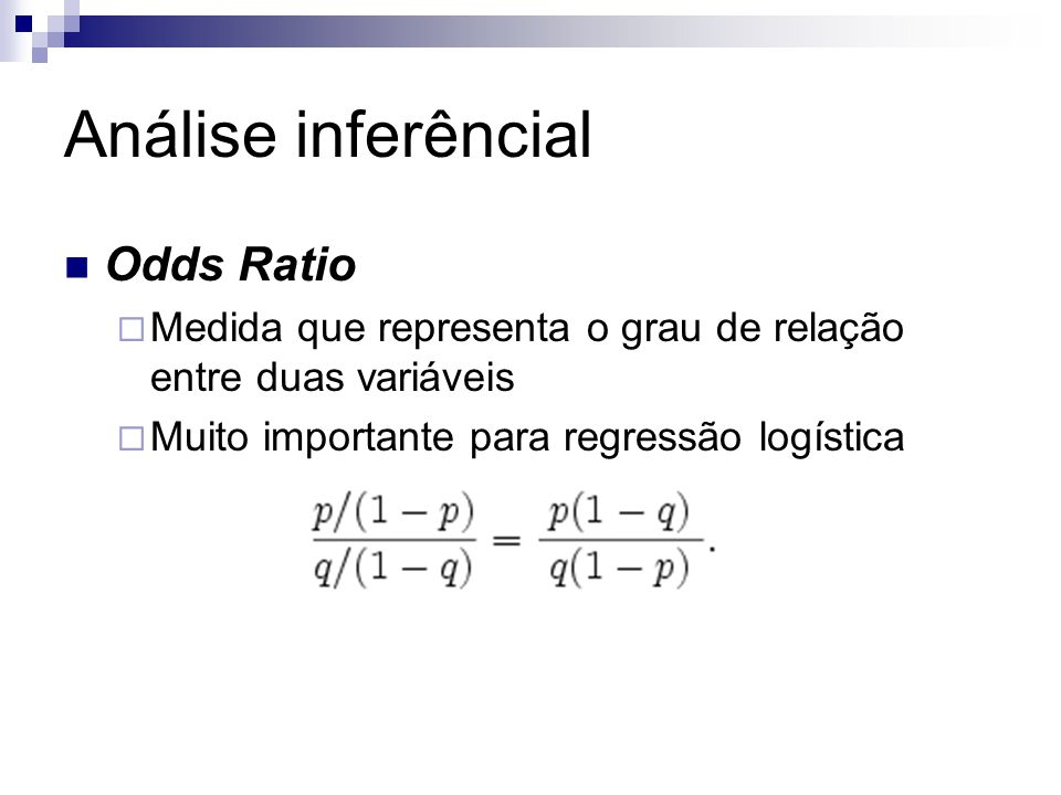 Análise inferêncial Odds Ratio  Medida que representa o grau de relação entre duas variáveis  Muito importante para regressão logística