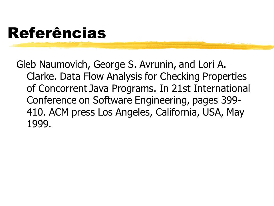 Referências Gleb Naumovich, George S. Avrunin, and Lori A. Clarke. Data Flow Analysis for Checking Properties of Concorrent Java Programs. In 21st Int