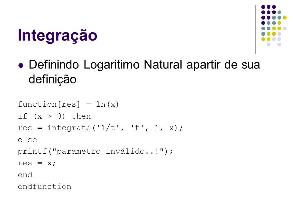Integração Definindo Logaritimo Natural apartir de sua definição function[res] = ln(x) if (x > 0) then res = integrate( 1/t , t , 1, x); else printf( parametro inválido..! ); res = x; end endfunction