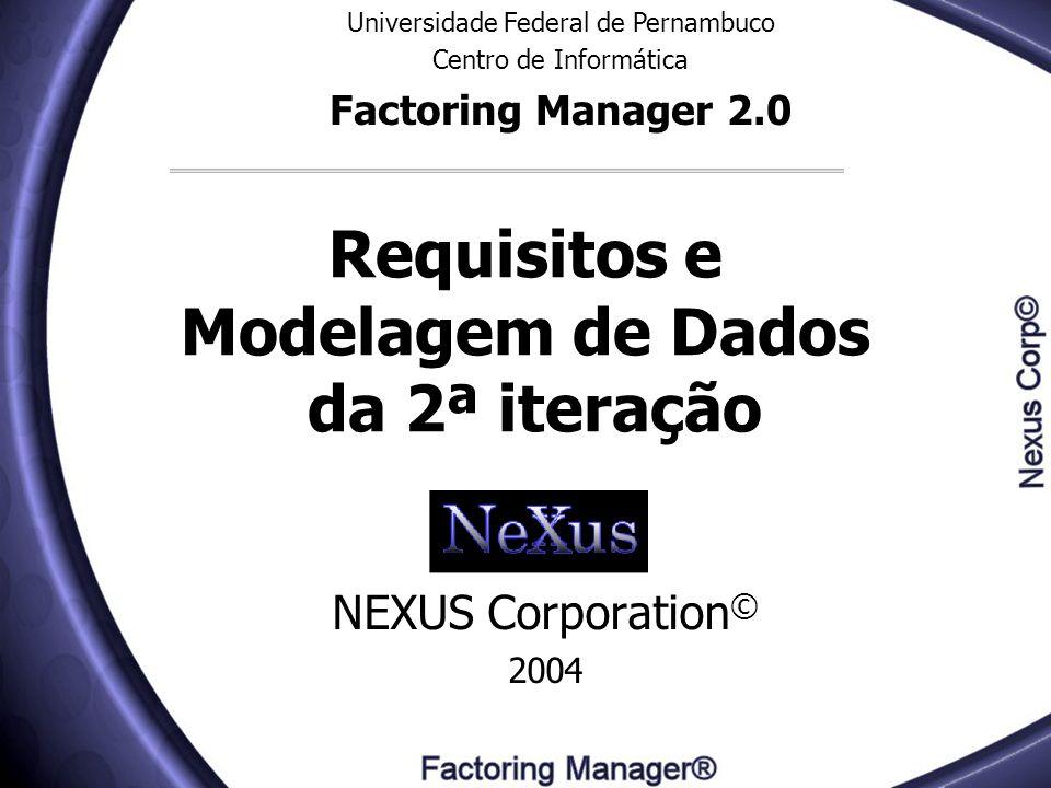 Requisitos e Modelagem de Dados da 2ª iteração NEXUS Corporation © 2004 Universidade Federal de Pernambuco Centro de Informática Factoring Manager 2.0