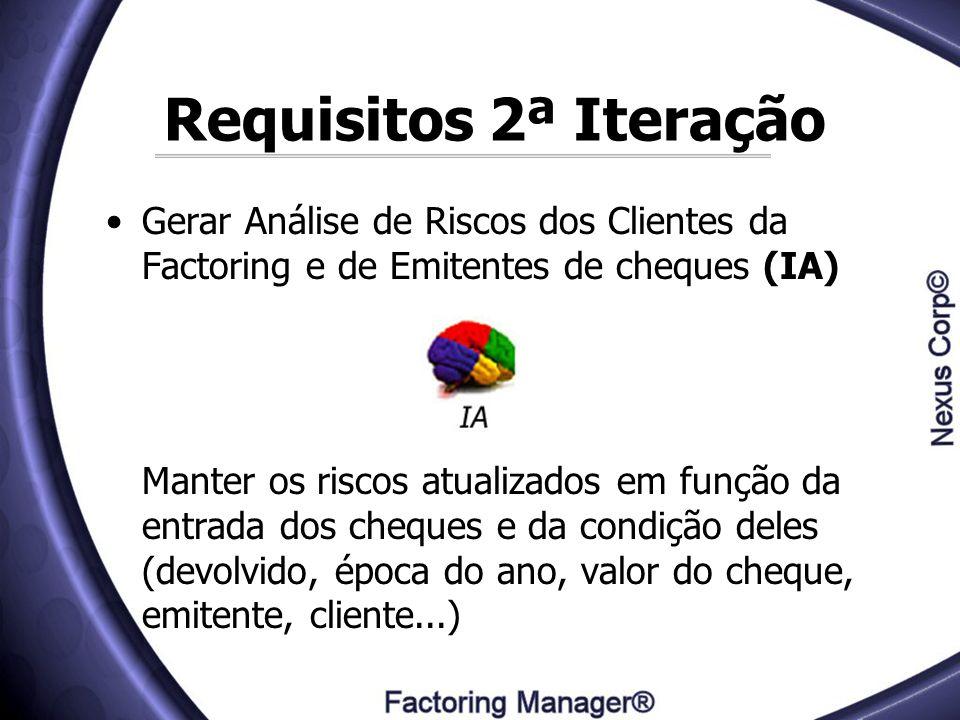 Requisitos 2ª Iteração Gerar Análise de Riscos dos Clientes da Factoring e de Emitentes de cheques (IA) Manter os riscos atualizados em função da entr