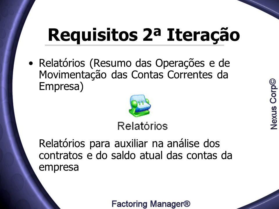 Requisitos 2ª Iteração Relatórios (Resumo das Operações e de Movimentação das Contas Correntes da Empresa) Relatórios para auxiliar na análise dos con