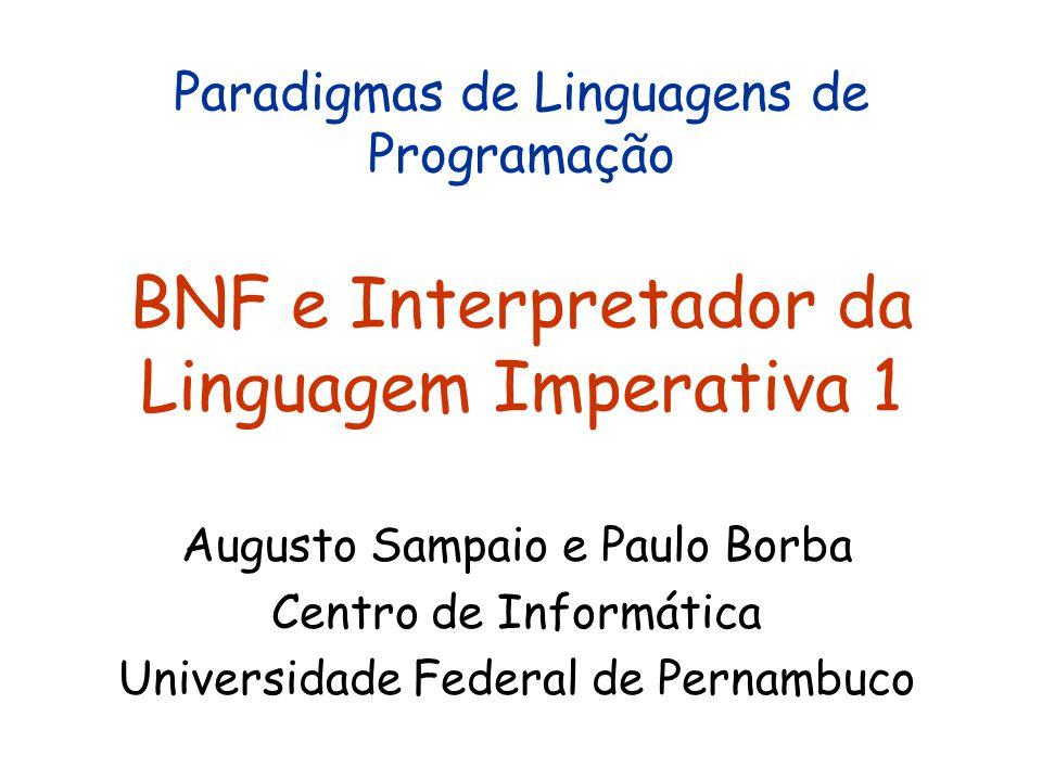 Paradigmas de Linguagens de Programação BNF e Interpretador da Linguagem Imperativa 1 Augusto Sampaio e Paulo Borba Centro de Informática Universidade Federal de Pernambuco