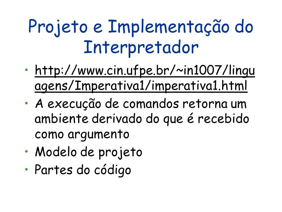 Projeto e Implementação do Interpretador http://www.cin.ufpe.br/~in1007/lingu agens/Imperativa1/imperativa1.htmlhttp://www.cin.ufpe.br/~in1007/lingu agens/Imperativa1/imperativa1.html A execução de comandos retorna um ambiente derivado do que é recebido como argumento Modelo de projeto Partes do código
