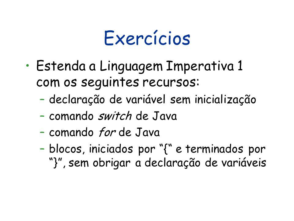 Exercícios Estenda a Linguagem Imperativa 1 com os seguintes recursos: –declaração de variável sem inicialização –comando switch de Java –comando for de Java –blocos, iniciados por { e terminados por } , sem obrigar a declaração de variáveis