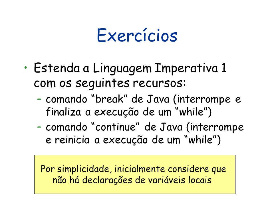 Exercícios Estenda a Linguagem Imperativa 1 com os seguintes recursos: –comando break de Java (interrompe e finaliza a execução de um while ) –comando continue de Java (interrompe e reinicia a execução de um while ) Por simplicidade, inicialmente considere que não há declarações de variáveis locais