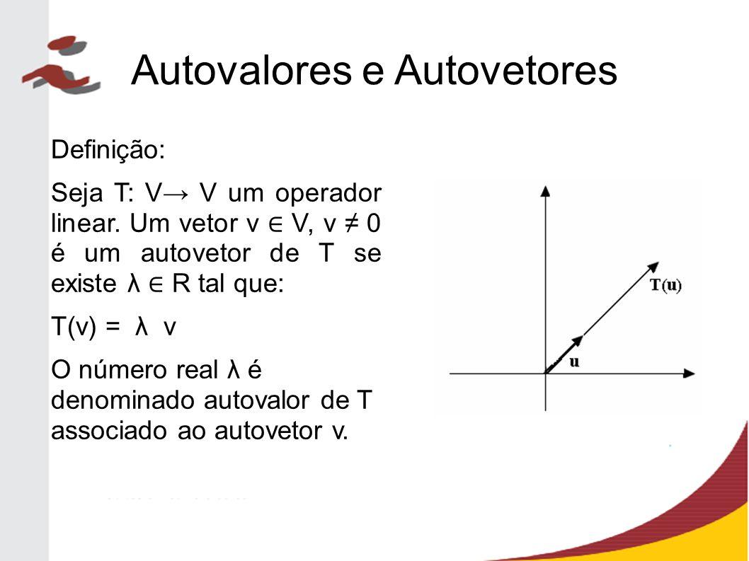 Autovalores e Autovetores Definição: Seja T: V→ V um operador linear. Um vetor v ∈ V, v ≠ 0 é um autovetor de T se existe λ ∈ R tal que: T(v) = λ v O