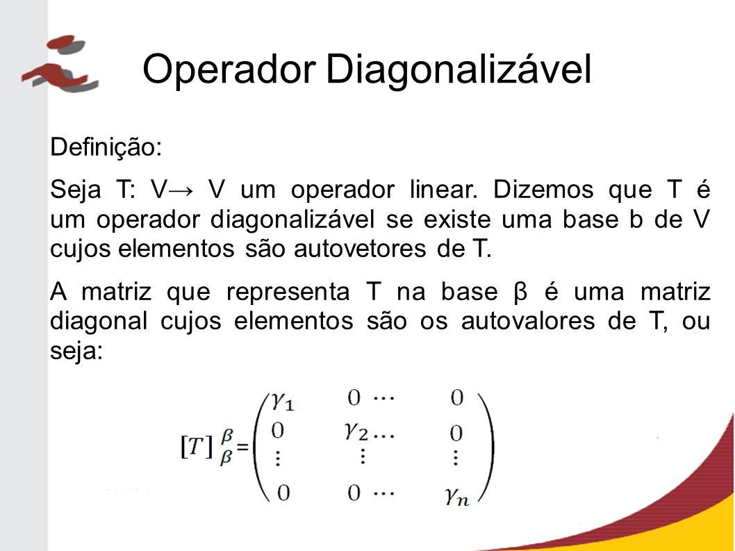Operador Diagonalizável Definição: Seja T: V→ V um operador linear. Dizemos que T é um operador diagonalizável se existe uma base b de V cujos element