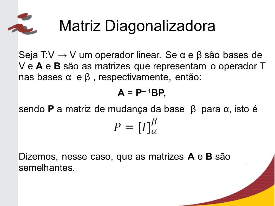 Matriz Diagonalizadora No caso em que A é a matriz canônica do operador T e D a matriz de T na base β de autovetores, temos: D = P – 1 AP, Onde P é a matriz cujas colunas são os autovetores de T.