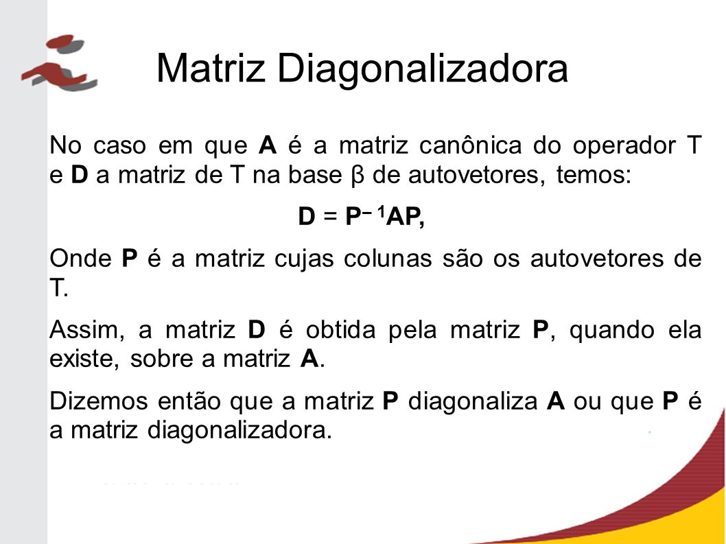 Matriz Diagonalizadora No caso em que A é a matriz canônica do operador T e D a matriz de T na base β de autovetores, temos: D = P – 1 AP, Onde P é a