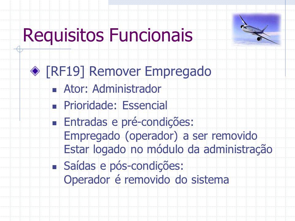 Requisitos Funcionais [RF19] Remover Empregado Ator: Administrador Prioridade: Essencial Entradas e pré-condições: Empregado (operador) a ser removido