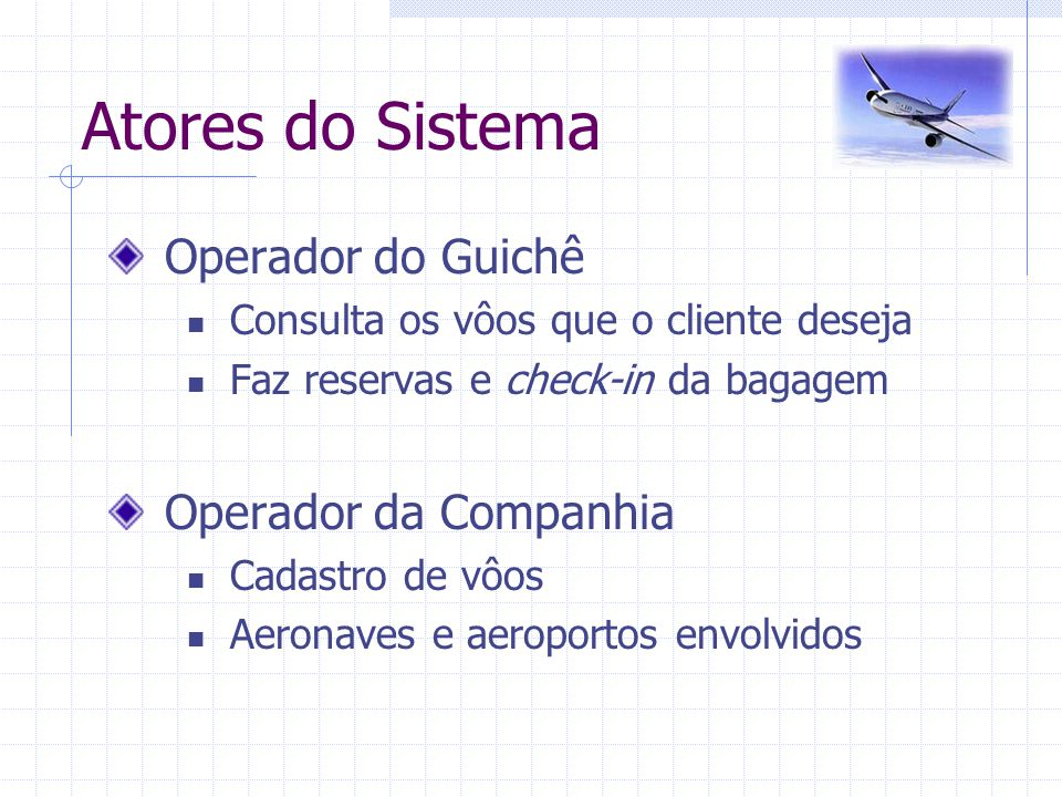 Atores do Sistema Operador do Guichê Consulta os vôos que o cliente deseja Faz reservas e check-in da bagagem Operador da Companhia Cadastro de vôos A