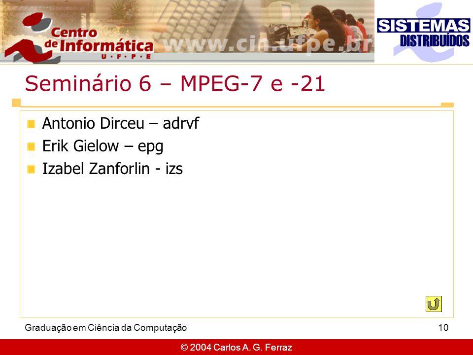 © 2004 Carlos A. G. Ferraz Graduação em Ciência da Computação10 Seminário 6 – MPEG-7 e -21 Antonio Dirceu – adrvf Erik Gielow – epg Izabel Zanforlin -