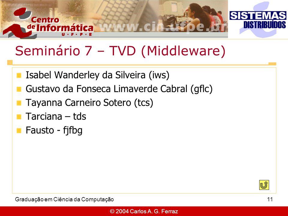 © 2004 Carlos A. G. Ferraz Graduação em Ciência da Computação11 Seminário 7 – TVD (Middleware) Isabel Wanderley da Silveira (iws) Gustavo da Fonseca L