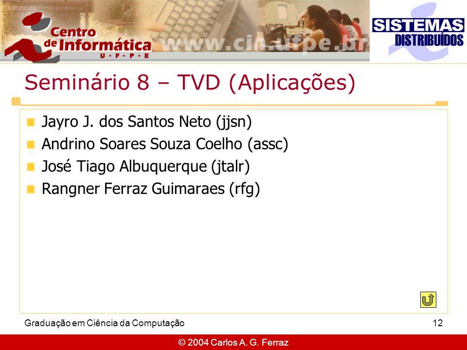 © 2004 Carlos A. G. Ferraz Graduação em Ciência da Computação12 Seminário 8 – TVD (Aplicações) Jayro J. dos Santos Neto (jjsn) Andrino Soares Souza Co