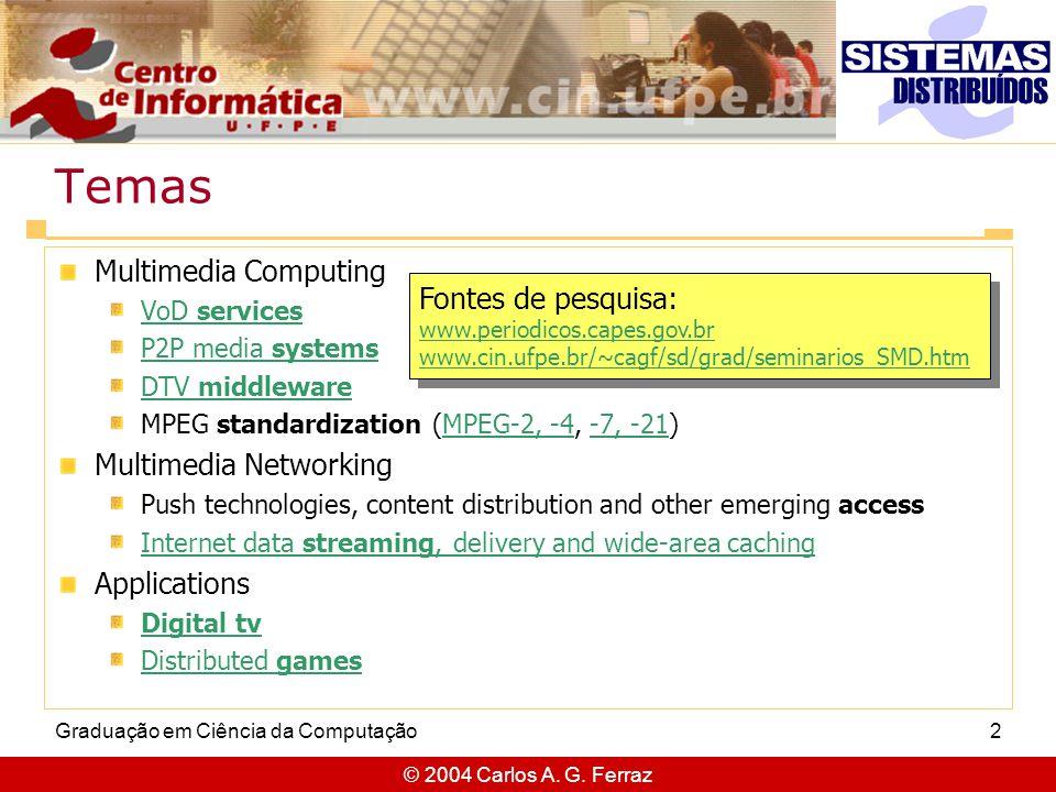 © 2004 Carlos A. G. Ferraz Graduação em Ciência da Computação2 Temas Multimedia Computing VoD services P2P media systems DTV middleware MPEG standardi
