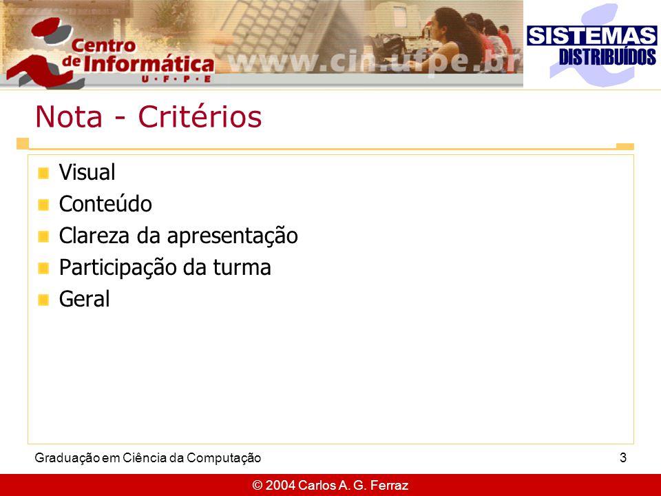© 2004 Carlos A. G. Ferraz Graduação em Ciência da Computação3 Nota - Critérios Visual Conteúdo Clareza da apresentação Participação da turma Geral