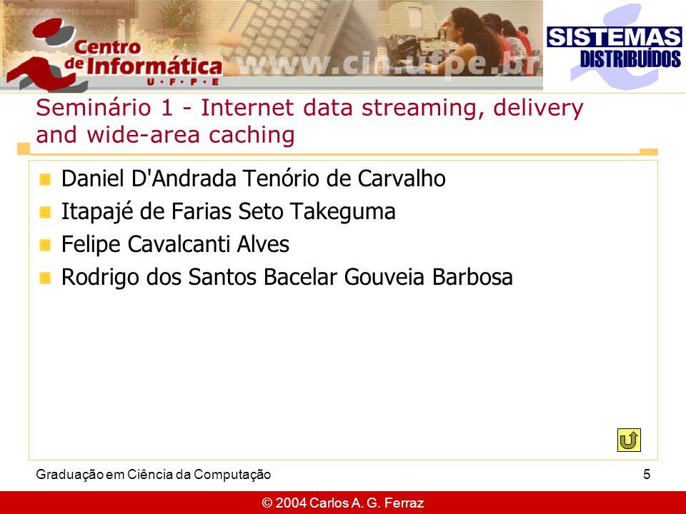 © 2004 Carlos A. G. Ferraz Graduação em Ciência da Computação5 Seminário 1 - Internet data streaming, delivery and wide-area caching Daniel D'Andrada