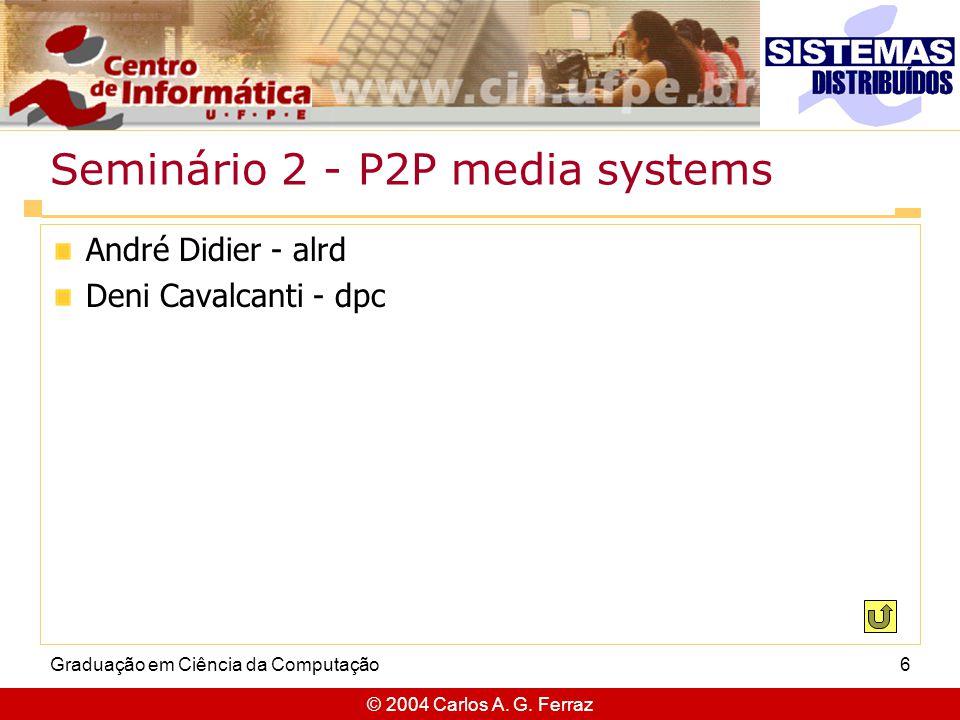 © 2004 Carlos A. G. Ferraz Graduação em Ciência da Computação6 Seminário 2 - P2P media systems André Didier - alrd Deni Cavalcanti - dpc