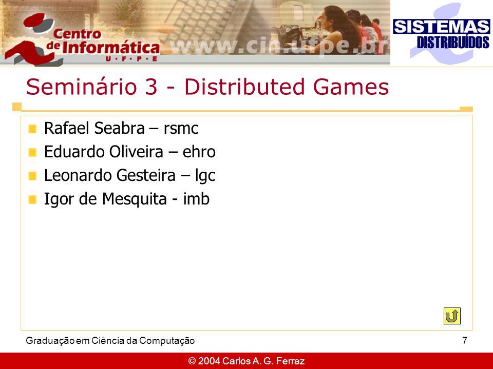 © 2004 Carlos A. G. Ferraz Graduação em Ciência da Computação7 Seminário 3 - Distributed Games Rafael Seabra – rsmc Eduardo Oliveira – ehro Leonardo G