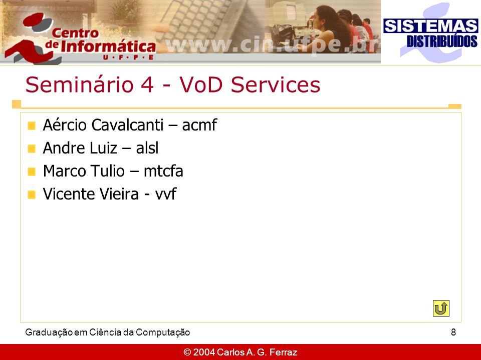 © 2004 Carlos A. G. Ferraz Graduação em Ciência da Computação8 Seminário 4 - VoD Services Aércio Cavalcanti – acmf Andre Luiz – alsl Marco Tulio – mtc