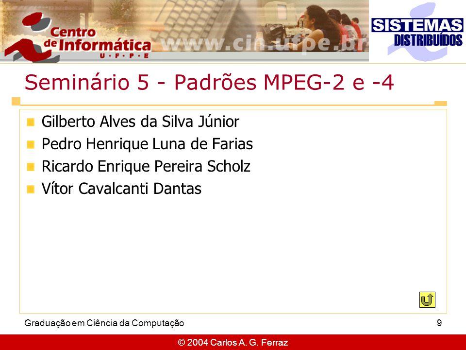 © 2004 Carlos A. G. Ferraz Graduação em Ciência da Computação9 Seminário 5 - Padrões MPEG-2 e -4 Gilberto Alves da Silva Júnior Pedro Henrique Luna de