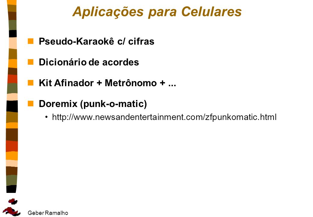 Geber Ramalho Aplicações para Celulares nPseudo-Karaokê c/ cifras nDicionário de acordes nKit Afinador + Metrônomo +... nDoremix (punk-o-matic) http:/