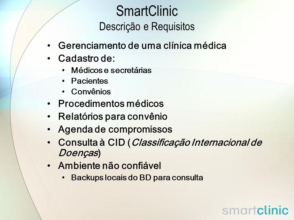 SmartClinic Descrição e Requisitos Gerenciamento de uma clínica médica Cadastro de: Médicos e secretárias Pacientes Convênios Procedimentos médicos Relatórios para convênio Agenda de compromissos Consulta à CID (Classificação Internacional de Doenças) Ambiente não confiável Backups locais do BD para consulta