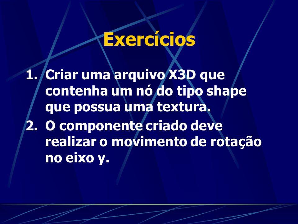 Exercícios 1.Criar uma arquivo X3D que contenha um nó do tipo shape que possua uma textura. 2.O componente criado deve realizar o movimento de rotação