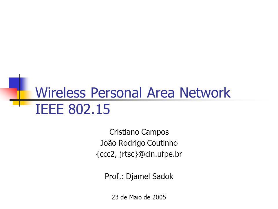 Wireless Personal Area Network IEEE 802.15 Cristiano Campos João Rodrigo Coutinho {ccc2, jrtsc}@cin.ufpe.br Prof.: Djamel Sadok 23 de Maio de 2005