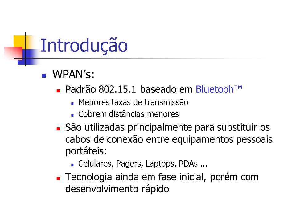 Introdução WPAN's: Padrão 802.15.1 baseado em Bluetooh™ Menores taxas de transmissão Cobrem distâncias menores São utilizadas principalmente para substituir os cabos de conexão entre equipamentos pessoais portáteis: Celulares, Pagers, Laptops, PDAs...