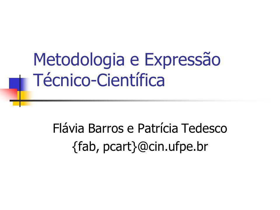 Metodologia e Expressão Técnico-Científica Flávia Barros e Patrícia Tedesco {fab, pcart}@cin.ufpe.br
