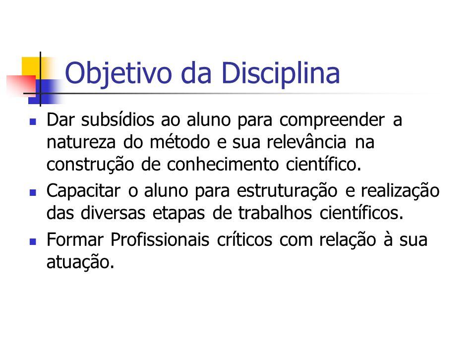 Objetivo da Disciplina Dar subsídios ao aluno para compreender a natureza do método e sua relevância na construção de conhecimento científico. Capacit