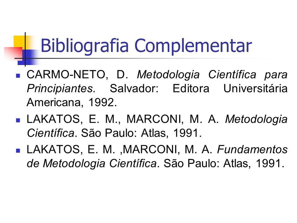 Bibliografia Complementar CARMO-NETO, D. Metodologia Científica para Principiantes. Salvador: Editora Universitária Americana, 1992. LAKATOS, E. M., M