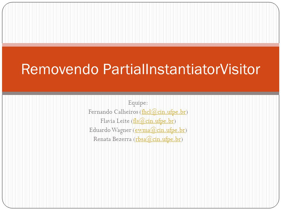 Equipe: Fernando Calheiros (fhcl@cin.ufpe.br)fhcl@cin.ufpe.br Flavia Leite (fls@cin.ufpe.br)fls@cin.ufpe.br Eduardo Wagner (ewma@cin.ufpe.br)ewma@cin.ufpe.br Renata Bezerra (rbsa@cin.ufpe.br)rbsa@cin.ufpe.br Removendo PartialInstantiatorVisitor