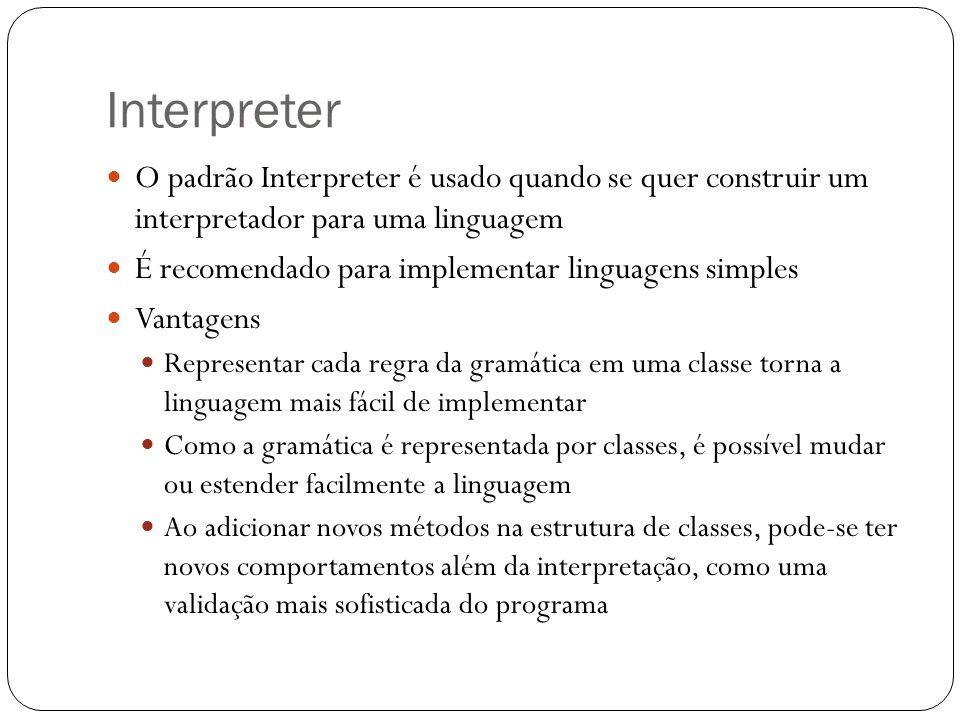 Interpreter O padrão Interpreter é usado quando se quer construir um interpretador para uma linguagem É recomendado para implementar linguagens simple
