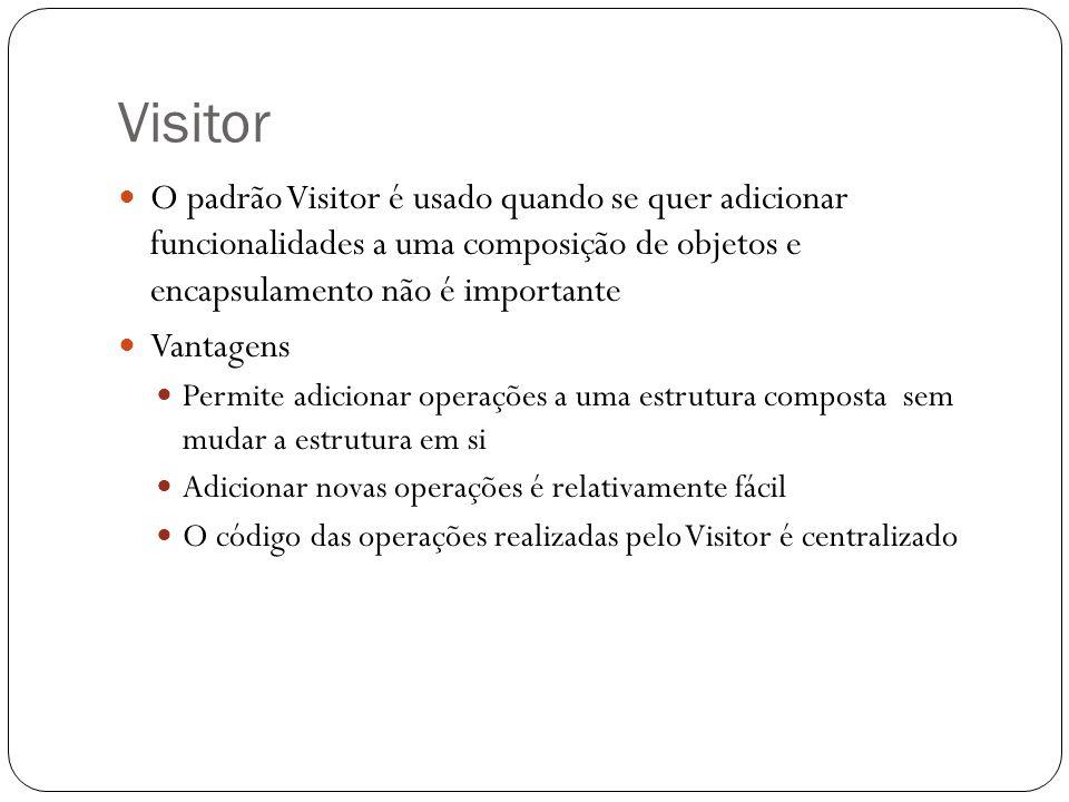 Visitor O padrão Visitor é usado quando se quer adicionar funcionalidades a uma composição de objetos e encapsulamento não é importante Vantagens Permite adicionar operações a uma estrutura composta sem mudar a estrutura em si Adicionar novas operações é relativamente fácil O código das operações realizadas pelo Visitor é centralizado