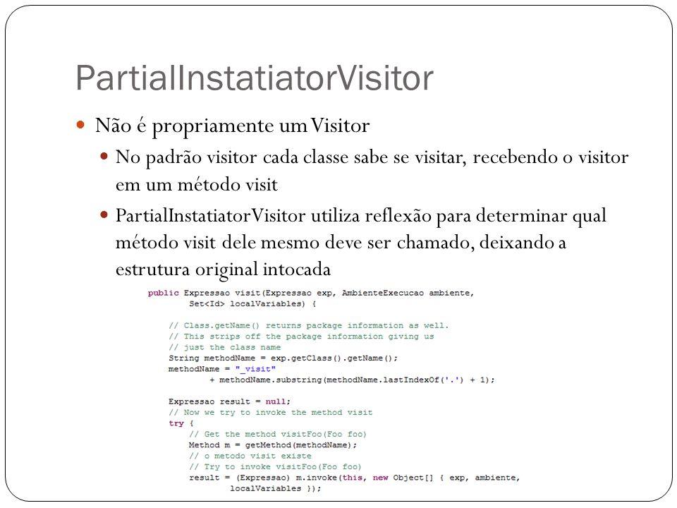 PartialInstatiatorVisitor Não é propriamente um Visitor No padrão visitor cada classe sabe se visitar, recebendo o visitor em um método visit PartialI